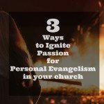 3 Keys to Ignite the Evangelism Passion of a Congregation