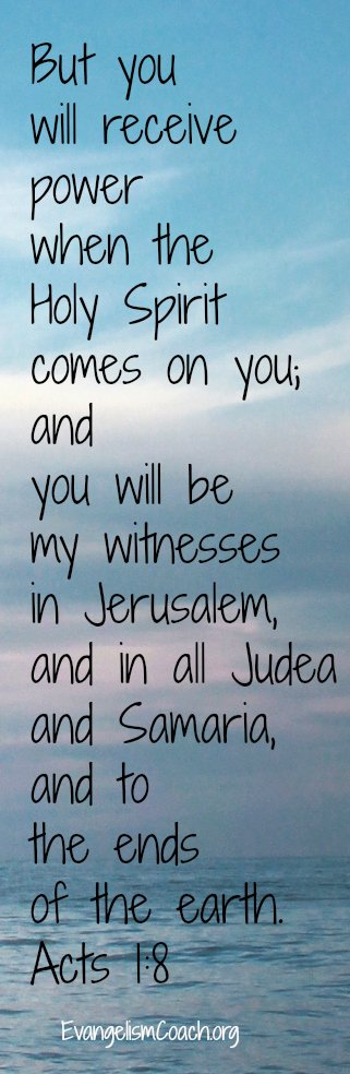 Role of the Holy Spirit in Evangelism, But you will receive power when the Holy Spirit comes on you; and you will be my witnesses in Jerusalem, and in all Judea and Samaria, and to the ends of the earth.