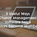 3 Ways Church Management Software Can Help Your Church Visitors Become Members