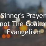 A Sinner's Prayer is not The Goal of Evangelism