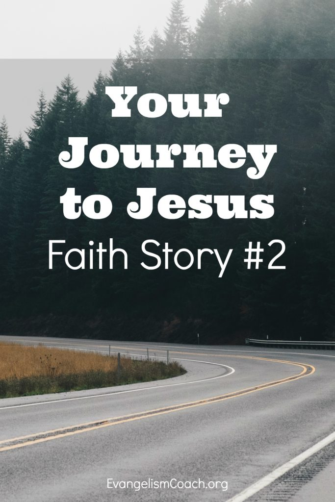 Faith Story Number 2 is the story of your own journey to faith - How You became a Follower of Christ